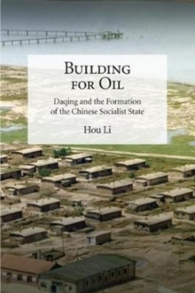 Building for Oil : Daqing and the Formation of the Chinese Socialist State, Hardback Book