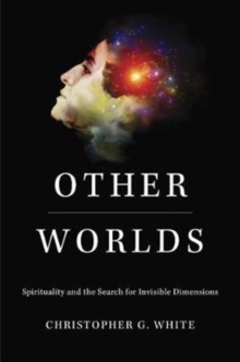 Other Worlds : Spirituality and the Search for Invisible Dimensions, Hardback Book