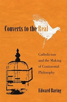 Converts to the Real : Catholicism and the Making of Continental Philosophy, Hardback Book