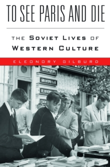 To See Paris and Die : The Soviet Lives of Western Culture, EPUB eBook