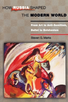 How Russia Shaped the Modern World : From Art to Anti-Semitism, Ballet to Bolshevism, Paperback / softback Book