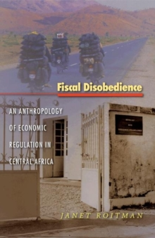 Fiscal Disobedience : An Anthropology of Economic Regulation in Central Africa, Paperback / softback Book