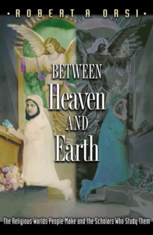 Between Heaven and Earth : The Religious Worlds People Make and the Scholars Who Study Them, Paperback Book