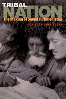 Tribal Nation : The Making of Soviet Turkmenistan, Paperback Book