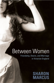Between Women : Friendship, Desire, and Marriage in Victorian England, Paperback / softback Book
