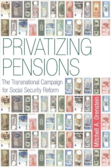 Privatizing Pensions : The Transnational Campaign for Social Security Reform, Paperback / softback Book