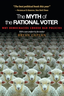 The Myth of the Rational Voter : Why Democracies Choose Bad Policies - New Edition, Paperback / softback Book