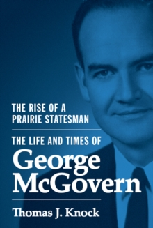 The Rise of a Prairie Statesman : The Life and Times of George McGovern, Hardback Book