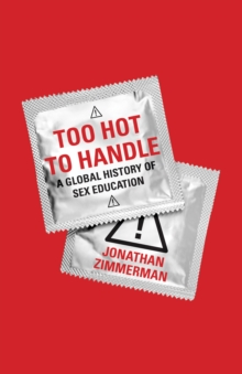 Too Hot to Handle : A Global History of Sex Education, Hardback Book