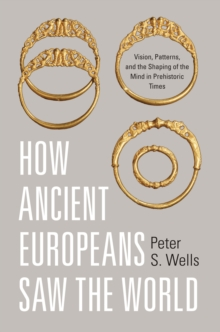 How Ancient Europeans Saw the World : Vision, Patterns, and the Shaping of the Mind in Prehistoric Times, Hardback Book