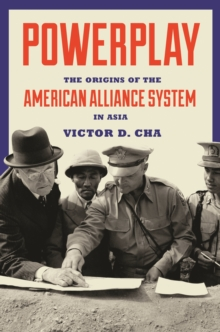 Powerplay : The Origins of the American Alliance System in Asia, Hardback Book