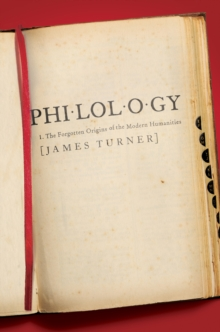 Philology : The Forgotten Origins of the Modern Humanities, Hardback Book