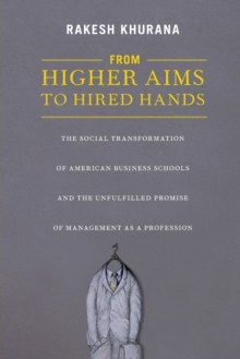 From Higher Aims to Hired Hands : The Social Transformation of American Business Schools and the Unfulfilled Promise of Management as a Profession, Paperback Book
