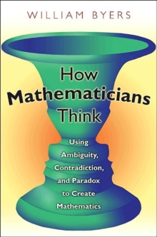 How Mathematicians Think : Using Ambiguity, Contradiction, and Paradox to Create Mathematics, Paperback / softback Book