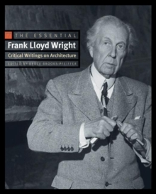The Essential Frank Lloyd Wright : Critical Writings on Architecture, Paperback / softback Book