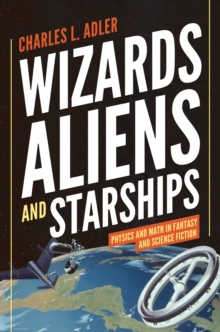 Wizards, Aliens, and Starships : Physics and Math in Fantasy and Science Fiction, Hardback Book