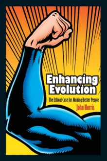 Enhancing Evolution : The Ethical Case for Making Better People, Paperback Book
