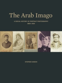 The Arab Imago : A Social History of Portrait Photography, 1860-1910, Hardback Book