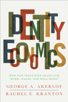 Identity Economics : How Our Identities Shape Our Work, Wages, and Well-Being, Paperback / softback Book
