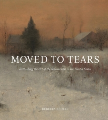 Moved to Tears : Rethinking the Art of the Sentimental in the United States, Hardback Book