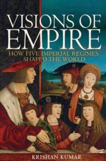 Visions of Empire : How Five Imperial Regimes Shaped the World, Hardback Book