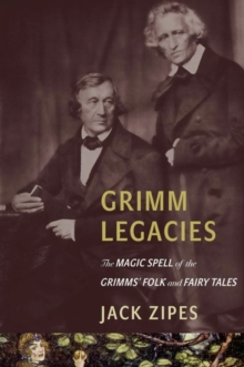 Grimm Legacies : The Magic Spell of the Grimms' Folk and Fairy Tales, Hardback Book