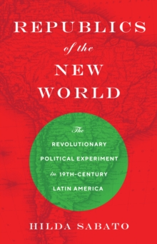 Republics of the New World : The Revolutionary Political Experiment in Nineteenth-Century Latin America, Hardback Book