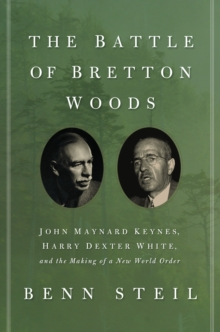 The Battle of Bretton Woods : John Maynard Keynes, Harry Dexter White, and the Making of a New World Order, Paperback / softback Book