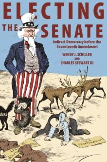 Electing the Senate : Indirect Democracy Before the Seventeenth Amendment, Hardback Book