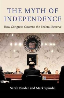 The Myth of Independence : How Congress Governs the Federal Reserve, Hardback Book
