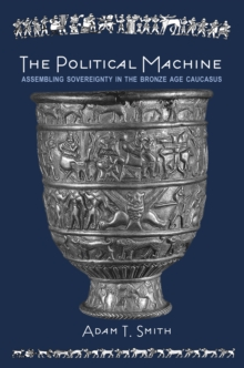 The Political Machine : Assembling Sovereignty in the Bronze Age Caucasus, Hardback Book
