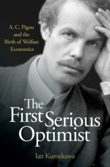 The First Serious Optimist : A. C. Pigou and the Birth of Welfare Economics, Hardback Book