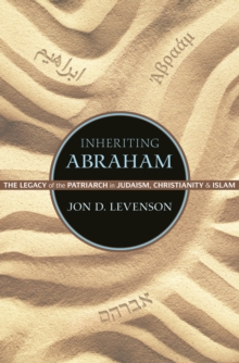 Inheriting Abraham : The Legacy of the Patriarch in Judaism, Christianity, and Islam, Paperback Book