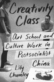 Creativity Class : Art School and Culture Work in Postsocialist China, Hardback Book