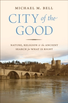 City of the Good : Nature, Religion, and the Ancient Search for What Is Right, Hardback Book