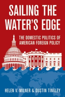 Sailing the Water's Edge : The Domestic Politics of American Foreign Policy, Hardback Book