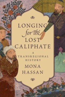 Longing for the Lost Caliphate : A Transregional History, Hardback Book