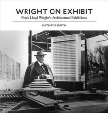 Wright on Exhibit : Frank Lloyd Wright's Architectural Exhibitions, Hardback Book