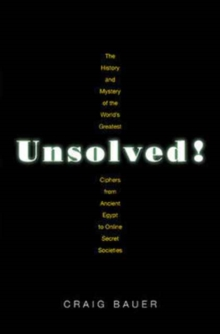 Unsolved! : The History and Mystery of the World's Greatest Ciphers from Ancient Egypt to Online Secret Societies, Hardback Book