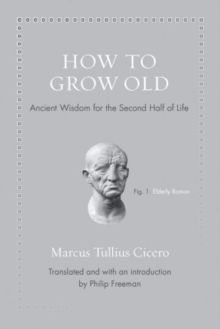 How to Grow Old : Ancient Wisdom for the Second Half of Life, Hardback Book