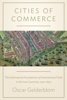 Cities of Commerce : The Institutional Foundations of International Trade in the Low Countries, 1250-1650, Paperback Book