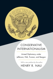 Conservative Internationalism : Armed Diplomacy Under Jefferson, Polk, Truman, and Reagan, Paperback Book