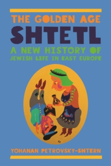 The Golden Age Shtetl : A New History of Jewish Life in East Europe, Paperback / softback Book