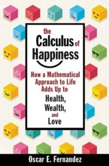 The Calculus of Happiness : How a Mathematical Approach to Life Adds Up to Health, Wealth, and Love, Hardback Book