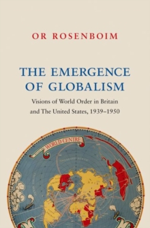 The Emergence of Globalism : Visions of World Order in Britain and the United States, 1939-1950, Hardback Book