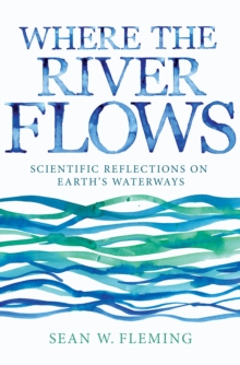 Where the River Flows : Scientific Reflections on Earth's Waterways, Hardback Book