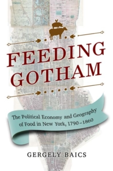 Feeding Gotham : The Political Economy and Geography of Food in New York, 1790-1860, Hardback Book
