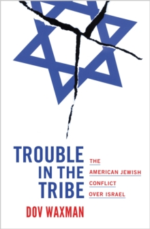 Trouble in the Tribe : The American Jewish Conflict over Israel, Hardback Book