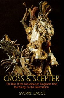 Cross and Scepter : The Rise of the Scandinavian Kingdoms from the Vikings to the Reformation, Paperback Book
