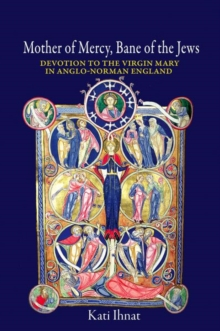 Mother of Mercy, Bane of the Jews : Devotion to the Virgin Mary in Anglo-Norman England, Hardback Book
